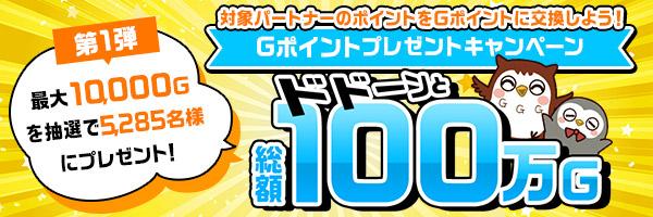 ドドーンと総額100万Gポイントプレゼントキャンペーン第1弾 開催中!